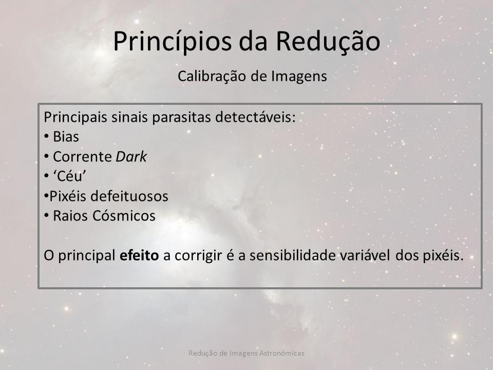 Princípios da Redução Calibração de Imagens Principais sinais parasitas detectáveis: Bias Corrente Dark Céu Pixéis defeituosos Raios Cósmicos O princi