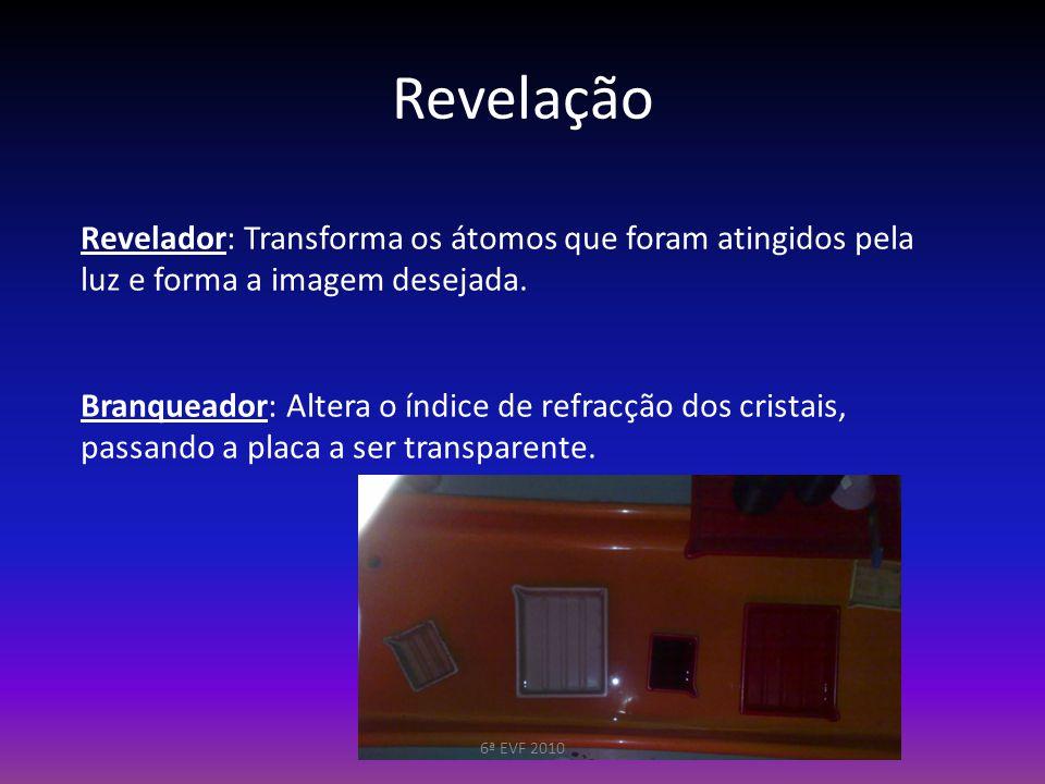 Revelação Revelador: Transforma os átomos que foram atingidos pela luz e forma a imagem desejada. Branqueador: Altera o índice de refracção dos crista