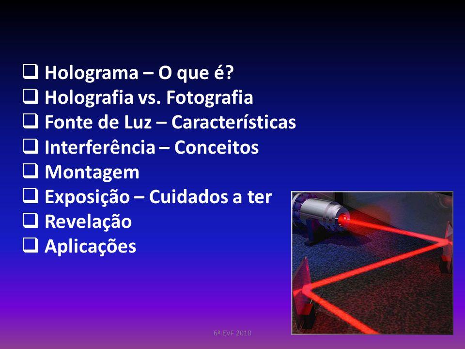 Holograma – O que é? Holografia vs. Fotografia Fonte de Luz – Características Interferência – Conceitos Montagem Exposição – Cuidados a ter Revelação
