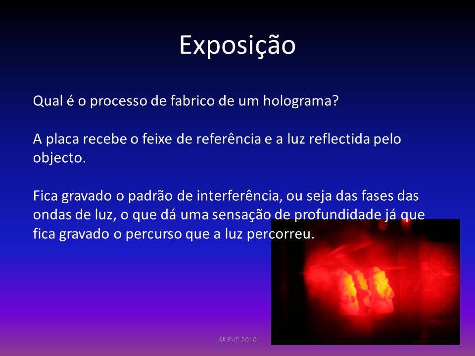 Exposição Qual é o processo de fabrico de um holograma? A placa recebe o feixe de referência e a luz reflectida pelo objecto. Fica gravado o padrão de