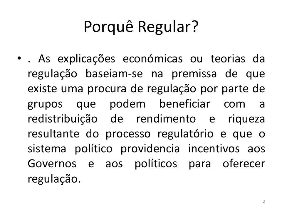 Porquê Regular?. As explicações económicas ou teorias da regulação baseiam-se na premissa de que existe uma procura de regulação por parte de grupos q