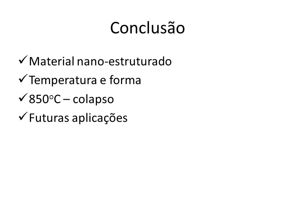 Conclusão Material nano-estruturado Temperatura e forma 850 o C – colapso Futuras aplicações