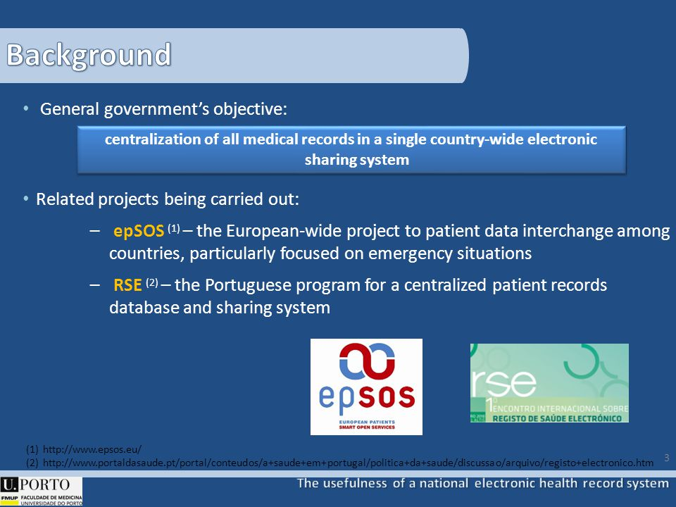 General governments objective: Related projects being carried out: – epSOS (1) – the European-wide project to patient data interchange among countries, particularly focused on emergency situations – RSE (2) – the Portuguese program for a centralized patient records database and sharing system 3 (1)http://www.epsos.eu/ (2)http://www.portaldasaude.pt/portal/conteudos/a+saude+em+portugal/politica+da+saude/discussao/arquivo/registo+electronico.htm centralization of all medical records in a single country-wide electronic sharing system