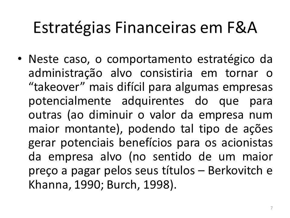 Estratégias Financeiras em F&A Neste caso, o comportamento estratégico da administração alvo consistiria em tornar o takeover mais difícil para algumas empresas potencialmente adquirentes do que para outras (ao diminuir o valor da empresa num maior montante), podendo tal tipo de ações gerar potenciais benefícios para os acionistas da empresa alvo (no sentido de um maior preço a pagar pelos seus títulos – Berkovitch e Khanna, 1990; Burch, 1998).