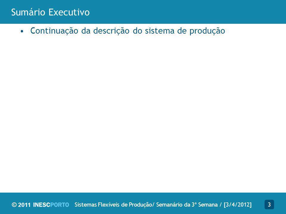 © 2011 Sumário Executivo Continuação da descrição do sistema de produção 3Sistemas Flexíveis de Produção/ Semanário da 3ª Semana / [3/4/2012]