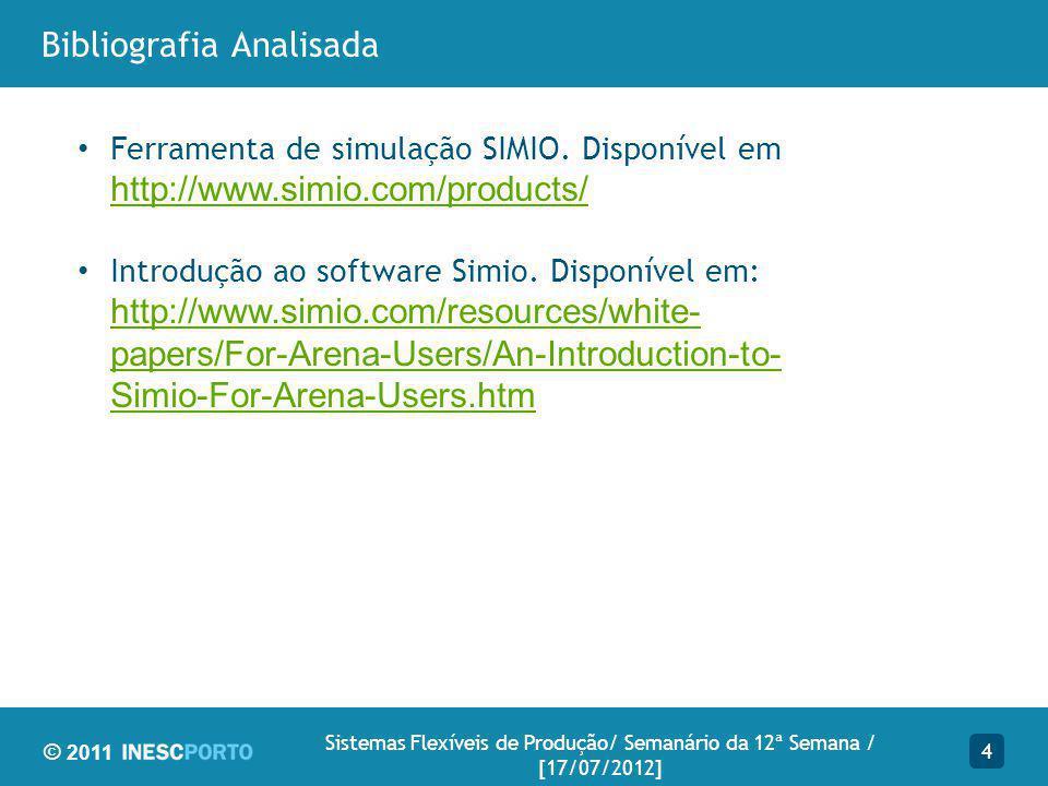 © 2011 Bibliografia Analisada 4 Sistemas Flexíveis de Produção/ Semanário da 12ª Semana / [17/07/2012] Ferramenta de simulação SIMIO.