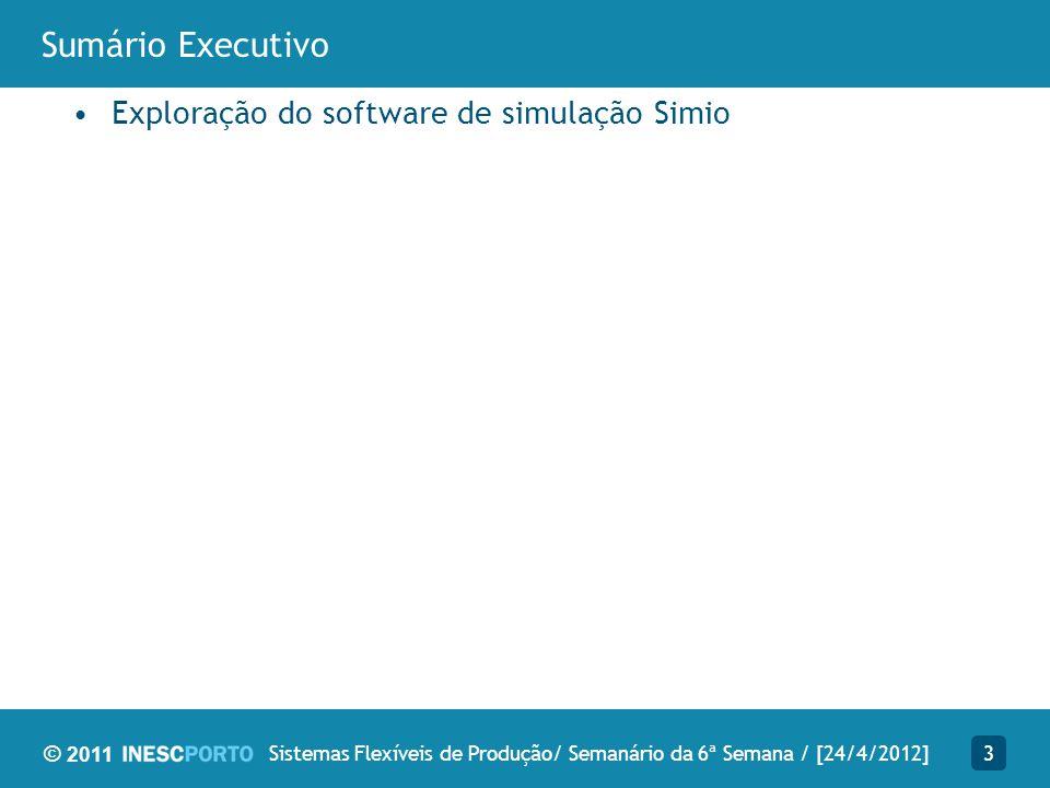 © 2011 Sumário Executivo Exploração do software de simulação Simio 3Sistemas Flexíveis de Produção/ Semanário da 6ª Semana / [24/4/2012]