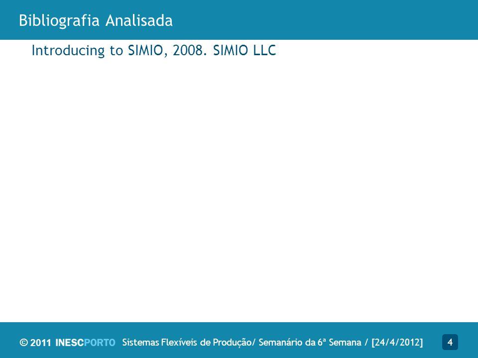 © 2011 Bibliografia Analisada Introducing to SIMIO, 2008. SIMIO LLC 4Sistemas Flexíveis de Produção/ Semanário da 6ª Semana / [24/4/2012]