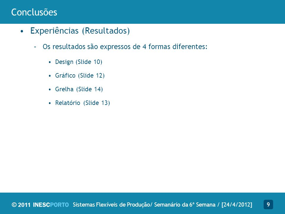 © 2011 Conclusões Experiências (Resultados) –Os resultados são expressos de 4 formas diferentes: Design (Slide 10) Gráfico (Slide 12) Grelha (Slide 14