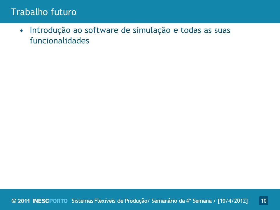 © 2011 Trabalho futuro 10Sistemas Flexíveis de Produção/ Semanário da 4ª Semana / [10/4/2012] Introdução ao software de simulação e todas as suas func
