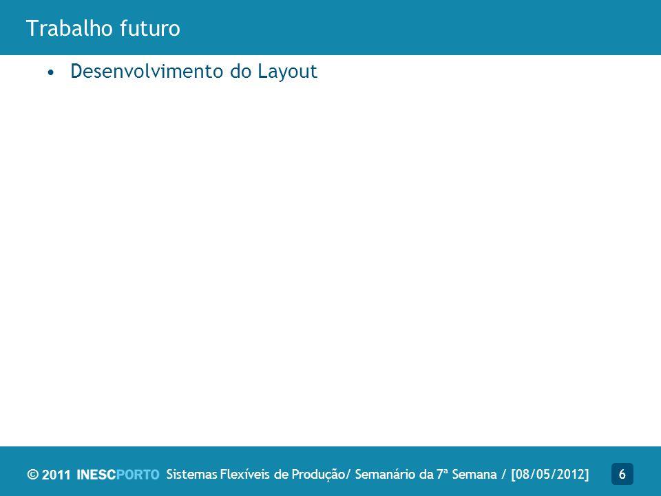 © 2011 Trabalho futuro Desenvolvimento do Layout 6Sistemas Flexíveis de Produção/ Semanário da 7ª Semana / [08/05/2012]