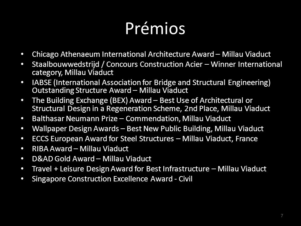 PPrémios Awards Chicago Athenaeum International Architecture Award – Millau Viaduct Staalbouwwedstrijd / Concours Construction Acier – Winner International category, Millau Viaduct IABSE (International Association for Bridge and Structural Engineering) Outstanding Structure Award – Millau Viaduct The Building Exchange (BEX) Award – Best Use of Architectural or Structural Design in a Regeneration Scheme, 2nd Place, Millau Viaduct Balthasar Neumann Prize – Commendation, Millau Viaduct Wallpaper Design Awards – Best New Public Building, Millau Viaduct ECCS European Award for Steel Structures – Millau Viaduct, France RIBA Award – Millau Viaduct D&AD Gold Award – Millau Viaduct Travel + Leisure Design Award for Best Infrastructure – Millau Viaduct Singapore Construction Excellence Award - Civil Category, Millau Viaduct 7