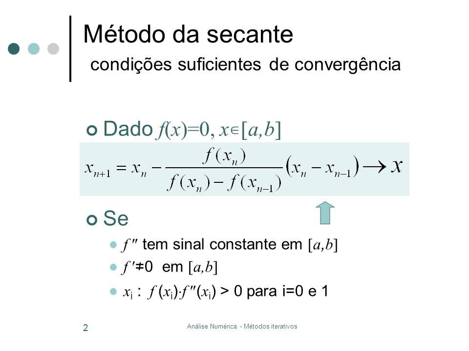 Análise Numérica - Métodos iterativos 2 Método da secante condições suficientes de convergência Dado f(x)=0, x a,b Se f tem sinal constante em a, b f
