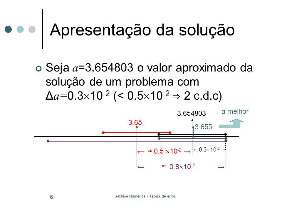 Análise Numérica - Teoria de erros 6 Apresentação da solução Seja a =3.654803 o valor aproximado da solução de um problema com Δ a= 0.3 10 -2 (< 0.5 1