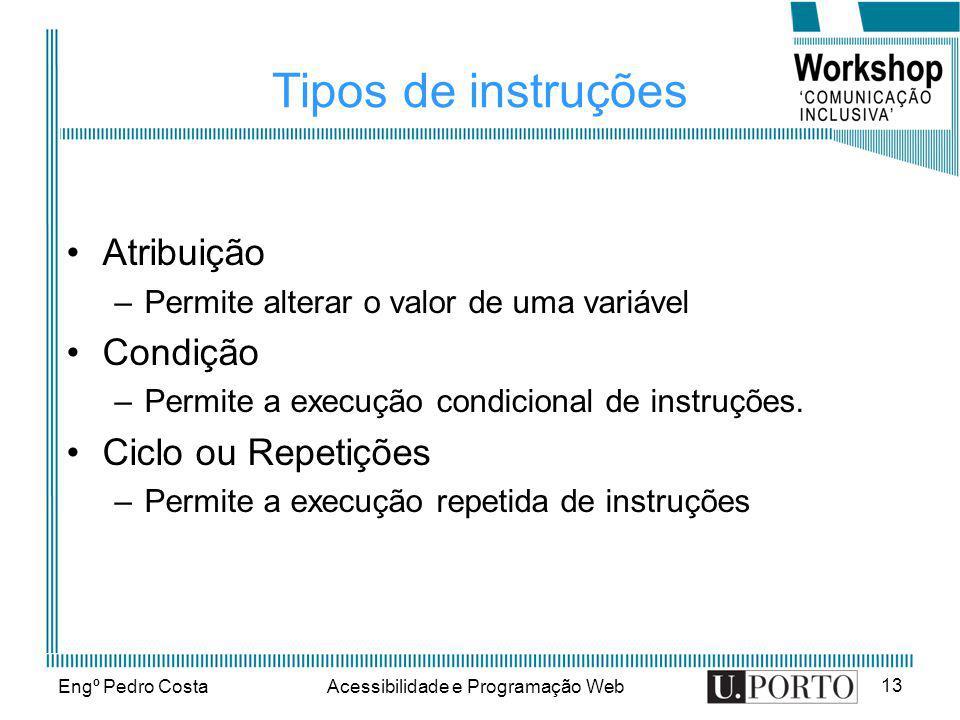 Engº Pedro CostaAcessibilidade e Programação Web 13 Tipos de instruções Atribuição –Permite alterar o valor de uma variável Condição –Permite a execuç