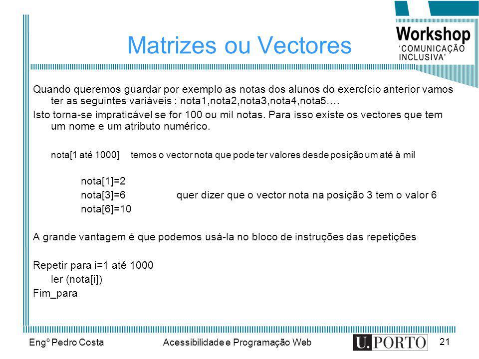 Engº Pedro CostaAcessibilidade e Programação Web 21 Matrizes ou Vectores Quando queremos guardar por exemplo as notas dos alunos do exercício anterior