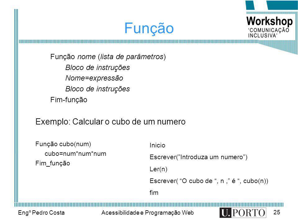 Engº Pedro CostaAcessibilidade e Programação Web 25 Função Função nome (lista de parâmetros) Bloco de instruções Nome=expressão Bloco de instruções Fi