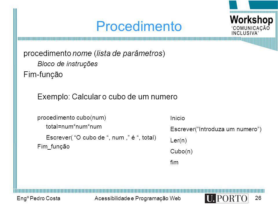 Engº Pedro CostaAcessibilidade e Programação Web 26 Procedimento procedimento nome (lista de parâmetros) Bloco de instruções Fim-função Exemplo: Calcu