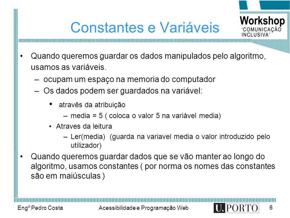 Engº Pedro CostaAcessibilidade e Programação Web 6 Constantes e Variáveis Quando queremos guardar os dados manipulados pelo algoritmo, usamos as variá