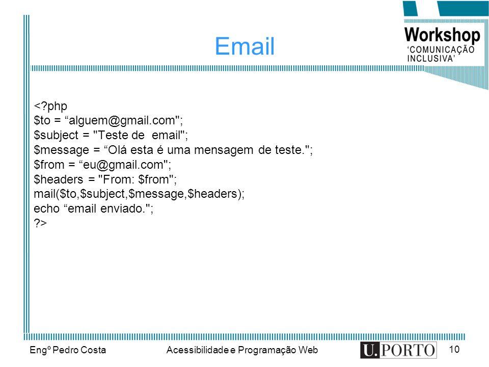 Engº Pedro CostaAcessibilidade e Programação Web 10 Email < php $to = alguem@gmail.com ; $subject = Teste de email ; $message = Olá esta é uma mensagem de teste. ; $from = eu@gmail.com ; $headers = From: $from ; mail($to,$subject,$message,$headers); echo email enviado. ; >