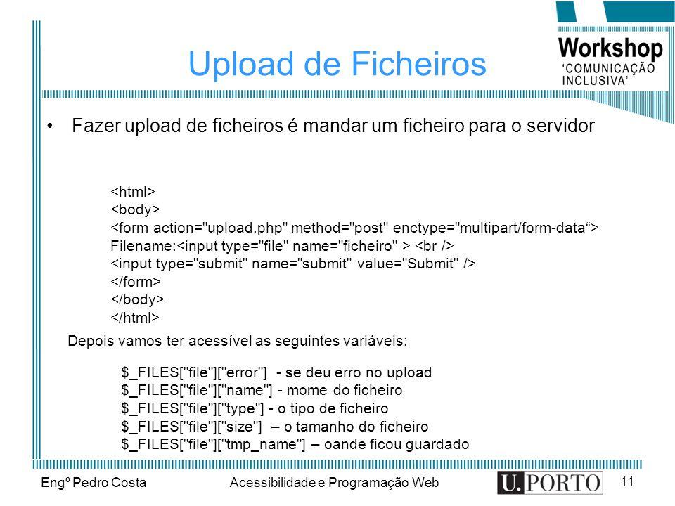 Engº Pedro CostaAcessibilidade e Programação Web 11 Upload de Ficheiros Fazer upload de ficheiros é mandar um ficheiro para o servidor Filename: Depois vamos ter acessível as seguintes variáveis: $_FILES[ file ][ error ] - se deu erro no upload $_FILES[ file ][ name ] - mome do ficheiro $_FILES[ file ][ type ] - o tipo de ficheiro $_FILES[ file ][ size ] – o tamanho do ficheiro $_FILES[ file ][ tmp_name ] – oande ficou guardado