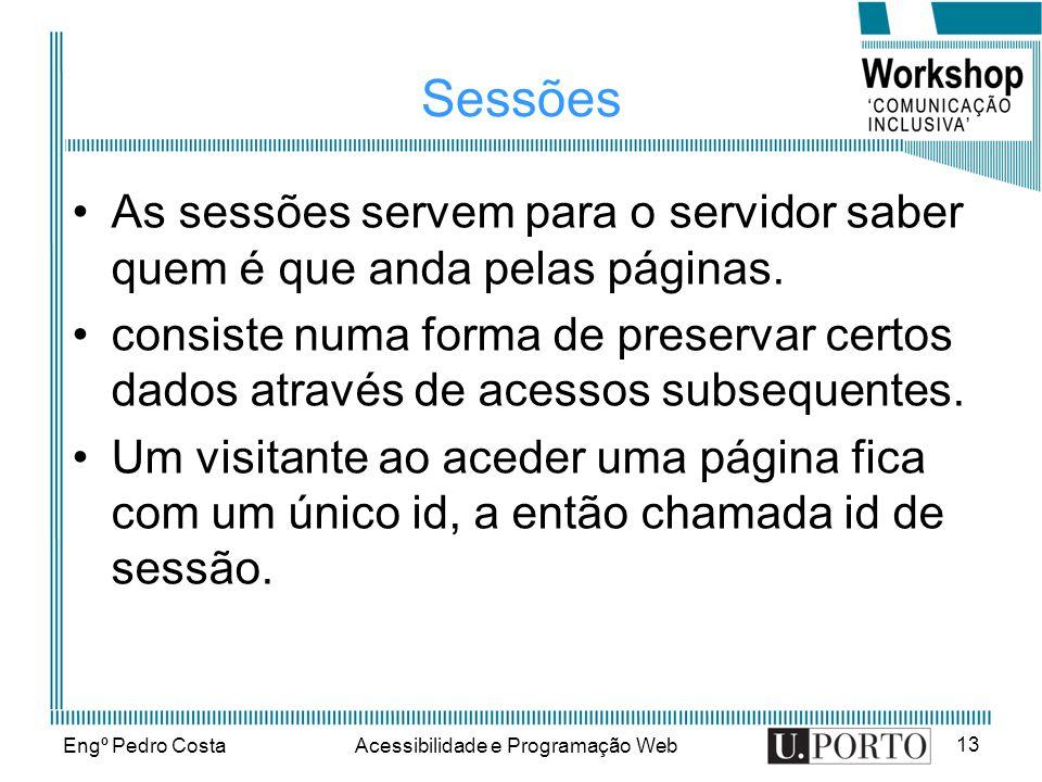 Engº Pedro CostaAcessibilidade e Programação Web 13 Sessões As sessões servem para o servidor saber quem é que anda pelas páginas. consiste numa forma
