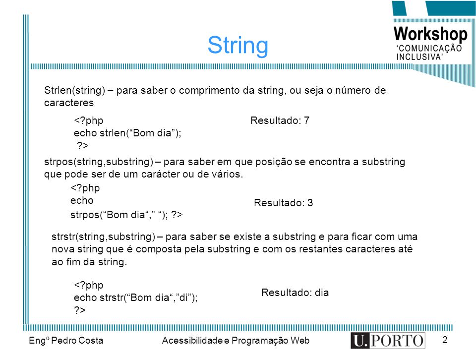 Engº Pedro CostaAcessibilidade e Programação Web 2 String < php echo strlen(Bom dia); > Strlen(string) – para saber o comprimento da string, ou seja o número de caracteres Resultado: 7 < php echo strpos(Bom dia, ); > strpos(string,substring) – para saber em que posição se encontra a substring que pode ser de um carácter ou de vários.