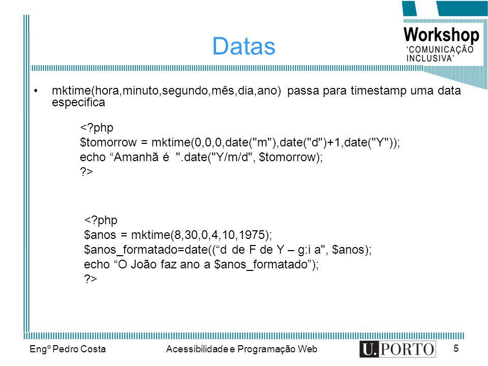Engº Pedro CostaAcessibilidade e Programação Web 5 Datas mktime(hora,minuto,segundo,mês,dia,ano) passa para timestamp uma data especifica < php $tomorrow = mktime(0,0,0,date( m ),date( d )+1,date( Y )); echo Amanhã é .date( Y/m/d , $tomorrow); > < php $anos = mktime(8,30,0,4,10,1975); $anos_formatado=date((d de F de Y – g:i a , $anos); echo O João faz ano a $anos_formatado); >