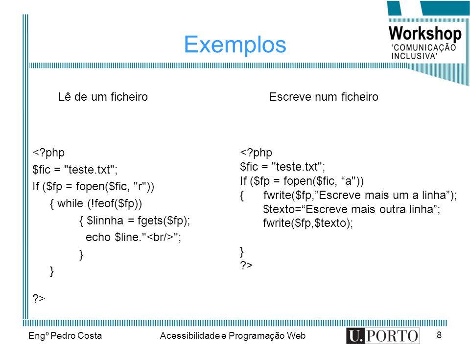 Engº Pedro CostaAcessibilidade e Programação Web 8 Exemplos <?php $fic = teste.txt ; If ($fp = fopen($fic, r )) { while (!feof($fp)) { $linnha = fgets($fp); echo $line. ; } ?> <?php $fic = teste.txt ; If ($fp = fopen($fic, a )) { fwrite($fp,Escreve mais um a linha); $texto=Escreve mais outra linha; fwrite($fp,$texto); } ?> Lê de um ficheiroEscreve num ficheiro