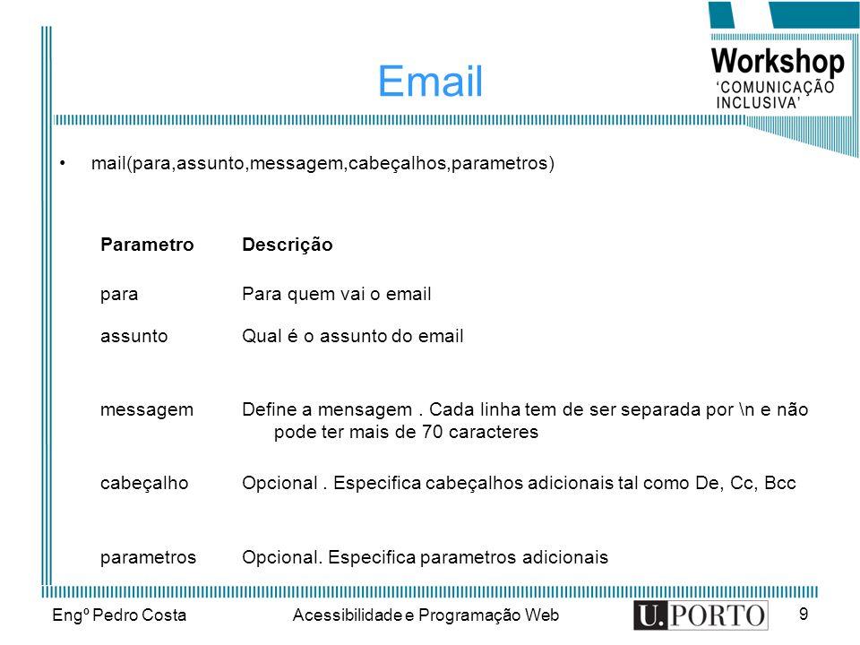 Engº Pedro CostaAcessibilidade e Programação Web 9 Email mail(para,assunto,messagem,cabeçalhos,parametros) ParametroDescrição paraPara quem vai o email assuntoQual é o assunto do email messagemDefine a mensagem.