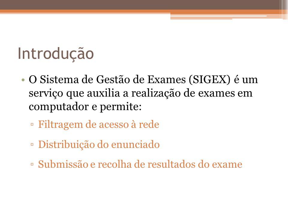 Introdução O Sistema de Gestão de Exames (SIGEX) é um serviço que auxilia a realização de exames em computador e permite: Filtragem de acesso à rede Distribuição do enunciado Submissão e recolha de resultados do exame