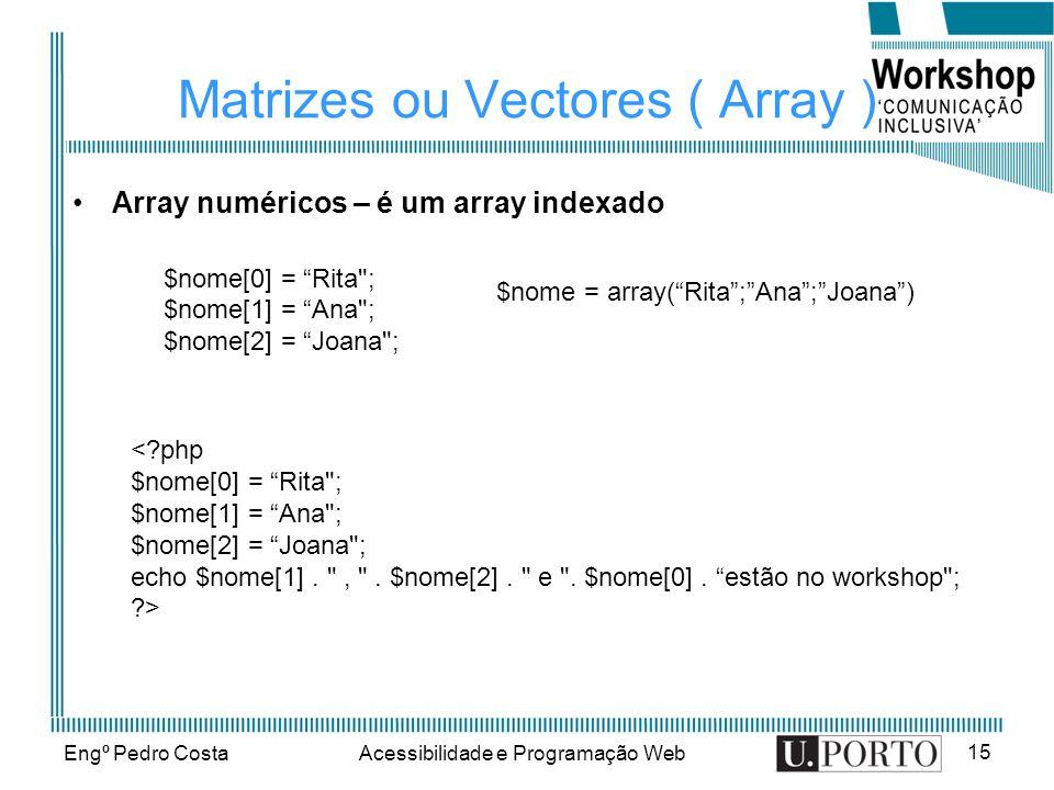 Engº Pedro CostaAcessibilidade e Programação Web 15 Matrizes ou Vectores ( Array ) Array numéricos – é um array indexado $nome[0] = Rita ; $nome[1] = Ana ; $nome[2] = Joana ; $nome = array(Rita;Ana;Joana) < php $nome[0] = Rita ; $nome[1] = Ana ; $nome[2] = Joana ; echo $nome[1].