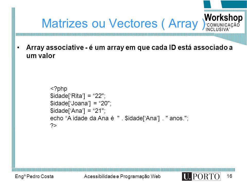 Engº Pedro CostaAcessibilidade e Programação Web 16 Matrizes ou Vectores ( Array ) Array associative - é um array em que cada ID está associado a um valor < php $idade[Rita] = 22 ; $idade[Joana] = 20 ; $idade[Ana] = 21 ; echo A idade da Ana é .
