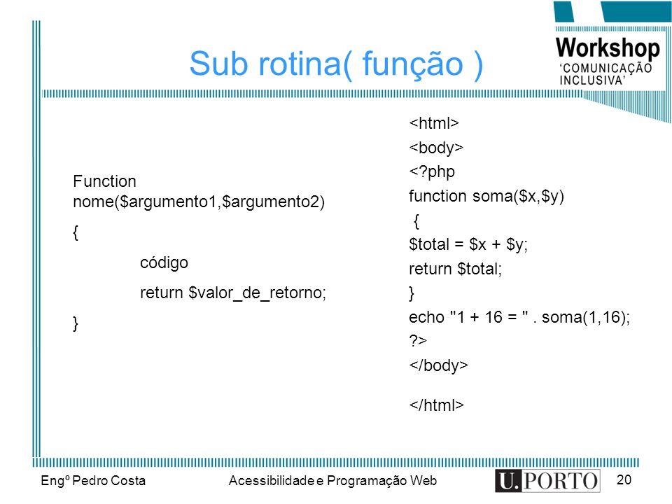 Engº Pedro CostaAcessibilidade e Programação Web 20 Sub rotina( função ) < php function soma($x,$y) { $total = $x + $y; return $total; } echo 1 + 16 = .
