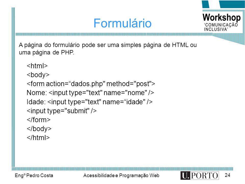 Engº Pedro CostaAcessibilidade e Programação Web 24 Formulário Nome: Idade: A página do formulário pode ser uma simples página de HTML ou uma página de PHP.
