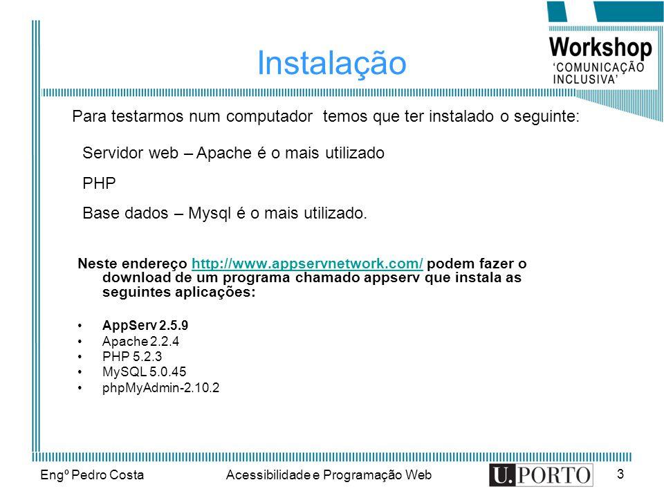 Engº Pedro CostaAcessibilidade e Programação Web 3 Instalação Neste endereço http://www.appservnetwork.com/ podem fazer o download de um programa chamado appserv que instala as seguintes aplicações:http://www.appservnetwork.com/ AppServ 2.5.9 Apache 2.2.4 PHP 5.2.3 MySQL 5.0.45 phpMyAdmin-2.10.2 Para testarmos num computador temos que ter instalado o seguinte: Servidor web – Apache é o mais utilizado PHP Base dados – Mysql é o mais utilizado.