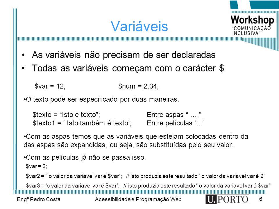 Engº Pedro CostaAcessibilidade e Programação Web 6 Variáveis As variáveis não precisam de ser declaradas Todas as variáveis começam com o carácter $ $var = 12;$num = 2.34; O texto pode ser especificado por duas maneiras.