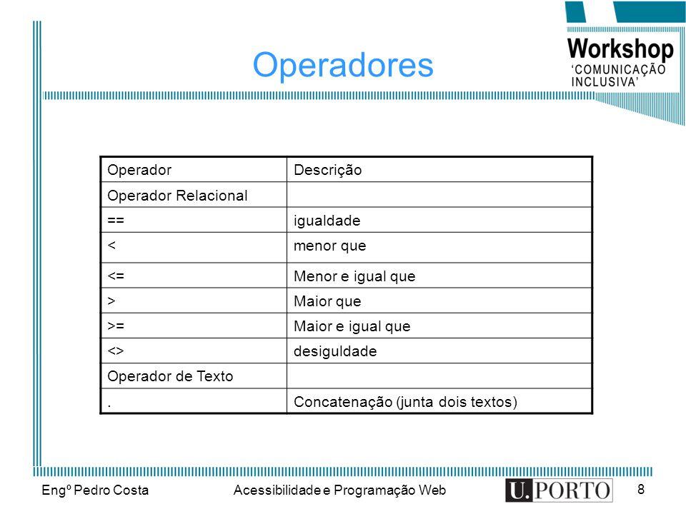 Engº Pedro CostaAcessibilidade e Programação Web 8 Operadores OperadorDescrição Operador Relacional ==igualdade <menor que <=Menor e igual que >Maior que >=Maior e igual que <>desiguldade Operador de Texto.Concatenação (junta dois textos)