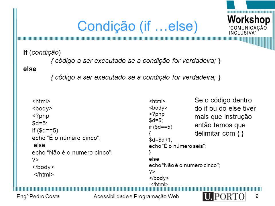 Engº Pedro CostaAcessibilidade e Programação Web 9 Condição (if …else) if (condição) { código a ser executado se a condição for verdadeira; } else { código a ser executado se a condição for verdadeira; } < php $d=5; if ($d==5) echo É o número cinco ; else echo Não é o numero cinco ; > < php $d=5; if ($d==5) { $d=$d+1; echo É o número seis ; } else echo Não é o numero cinco ; > Se o código dentro do if ou do else tiver mais que instrução então temos que delimitar com { }