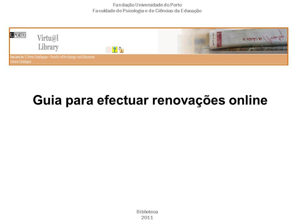 Guia para efectuar renovações online Fundação Universidade do Porto Faculdade de Psicologia e de Ciências da Educação Biblioteca 2011