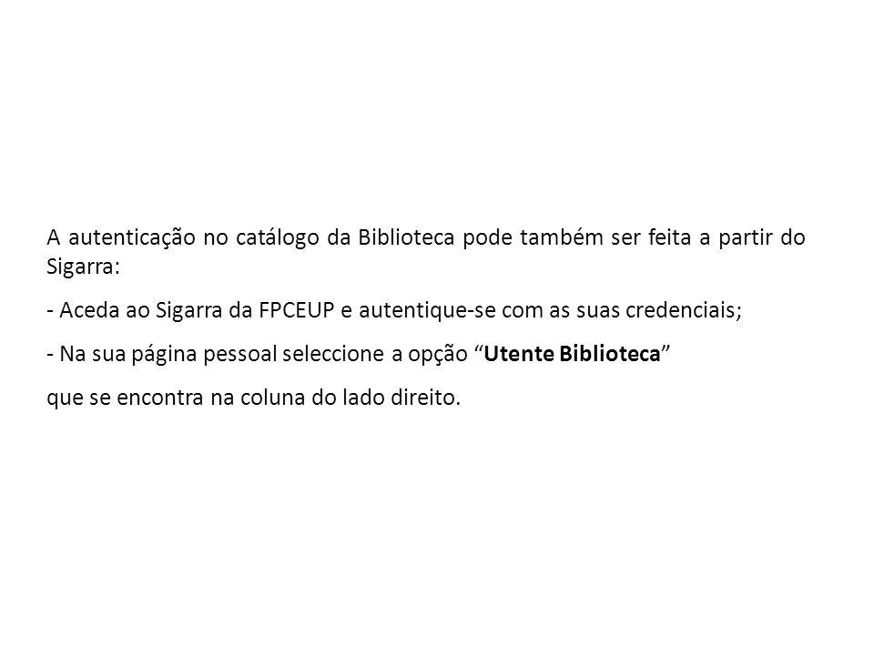 A autenticação no catálogo da Biblioteca pode também ser feita a partir do Sigarra: - Aceda ao Sigarra da FPCEUP e autentique-se com as suas credencia