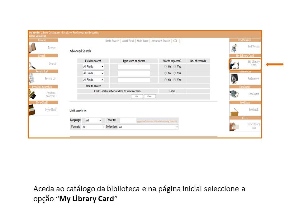 Aceda ao catálogo da biblioteca e na página inicial seleccione a opção My Library Card