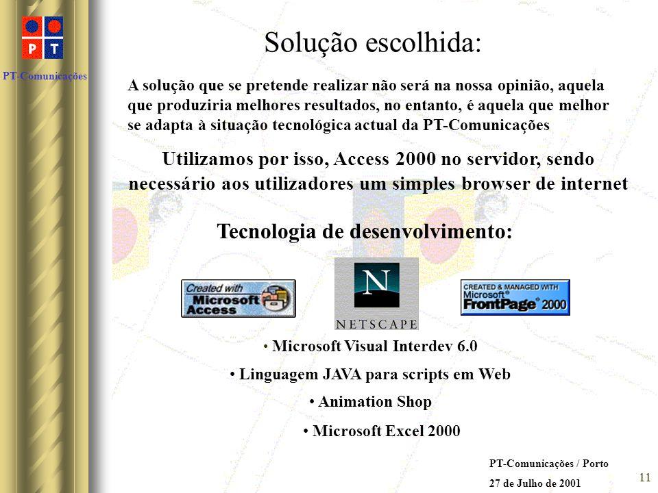 PT-Comunicações PT-Comunicações / Porto 27 de Julho de 2001 10 Soluções possíveis encontradas: ACCESS 2000 no servidor e simples browser no utilizador Inconvenientes: Impossibilita a utilização da opção página de acessos a dados do ACCESS 2000 na elaboração das páginas web Recorre à utilização do Excel para geração de gráficos, o que tornará a aplicação mais pesada no servidor Torna a elaboração da aplicação menos intuitiva e menos rápida de se efectuar Impossibilita a visualização de tabelas de consultas em conjunto com o respectivo gráfico Poderá vir a limitar o número de gráficos disponíveis para consulta de utilizadores