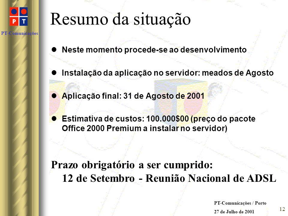 PT-Comunicações PT-Comunicações / Porto 27 de Julho de 2001 11 Solução escolhida: A solução que se pretende realizar não será na nossa opinião, aquela que produziria melhores resultados, no entanto, é aquela que melhor se adapta à situação tecnológica actual da PT-Comunicações Utilizamos por isso, Access 2000 no servidor, sendo necessário aos utilizadores um simples browser de internet Tecnologia de desenvolvimento: Microsoft Visual Interdev 6.0 Linguagem JAVA para scripts em Web Animation Shop Microsoft Excel 2000