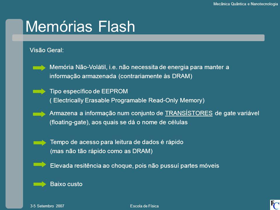 Escola de Física3-5 Setembro 2007 Mecânica Quântica e Nanotecnologia Memórias Flash Tipo específico de EEPROM ( Electrically Erasable Programable Read-Only Memory) Memória Não-Volátil, i.e.