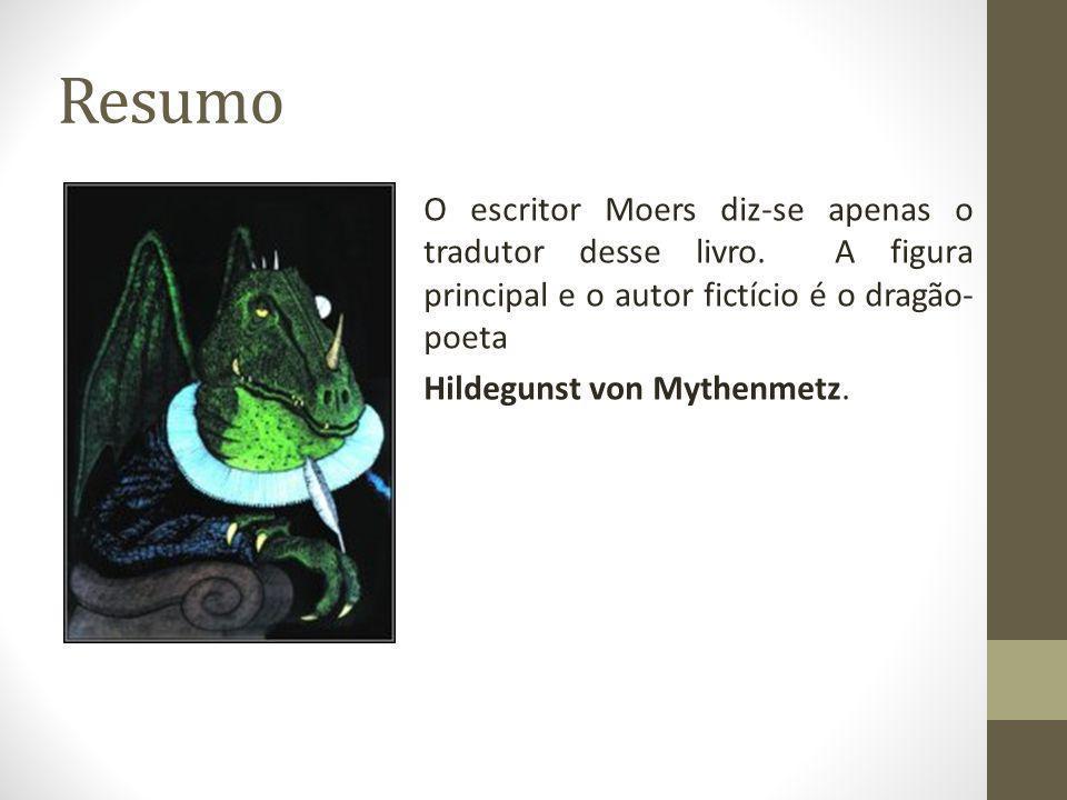 Resumo O escritor Moers diz-se apenas o tradutor desse livro. A figura principal e o autor fictício é o dragão- poeta Hildegunst von Mythenmetz.