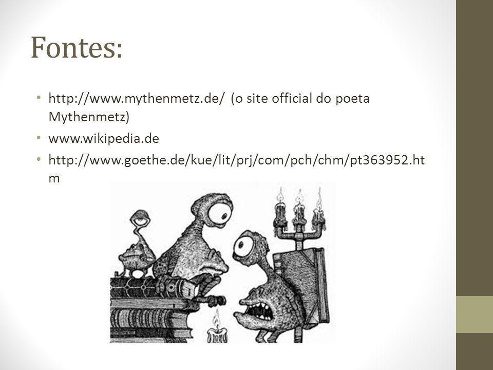 Fontes: http://www.mythenmetz.de/ (o site official do poeta Mythenmetz) www.wikipedia.de http://www.goethe.de/kue/lit/prj/com/pch/chm/pt363952.ht m