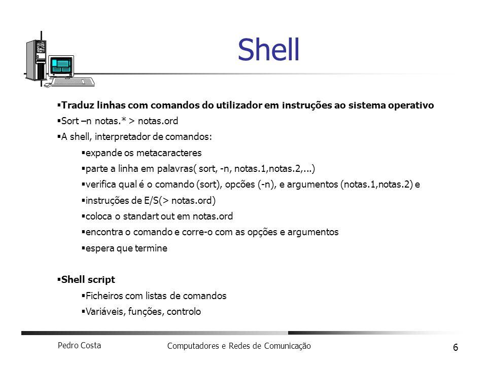 Pedro Costa Computadores e Redes de Comunicação 6 Shell Traduz linhas com comandos do utilizador em instruções ao sistema operativo Sort –n notas.* > notas.ord A shell, interpretador de comandos: expande os metacaracteres parte a linha em palavras( sort, -n, notas.1,notas.2,...) verifica qual é o comando (sort), opcões (-n), e argumentos (notas.1,notas.2) e instruções de E/S(> notas.ord) coloca o standart out em notas.ord encontra o comando e corre-o com as opções e argumentos espera que termine Shell script Ficheiros com listas de comandos Variáveis, funções, controlo