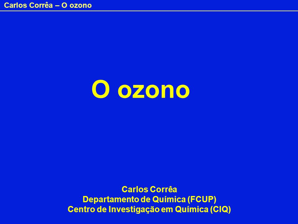 Carlos Corrêa – O ozono O ozono Carlos Corrêa Departamento de Química (FCUP) Centro de Investigação em Química (CIQ)