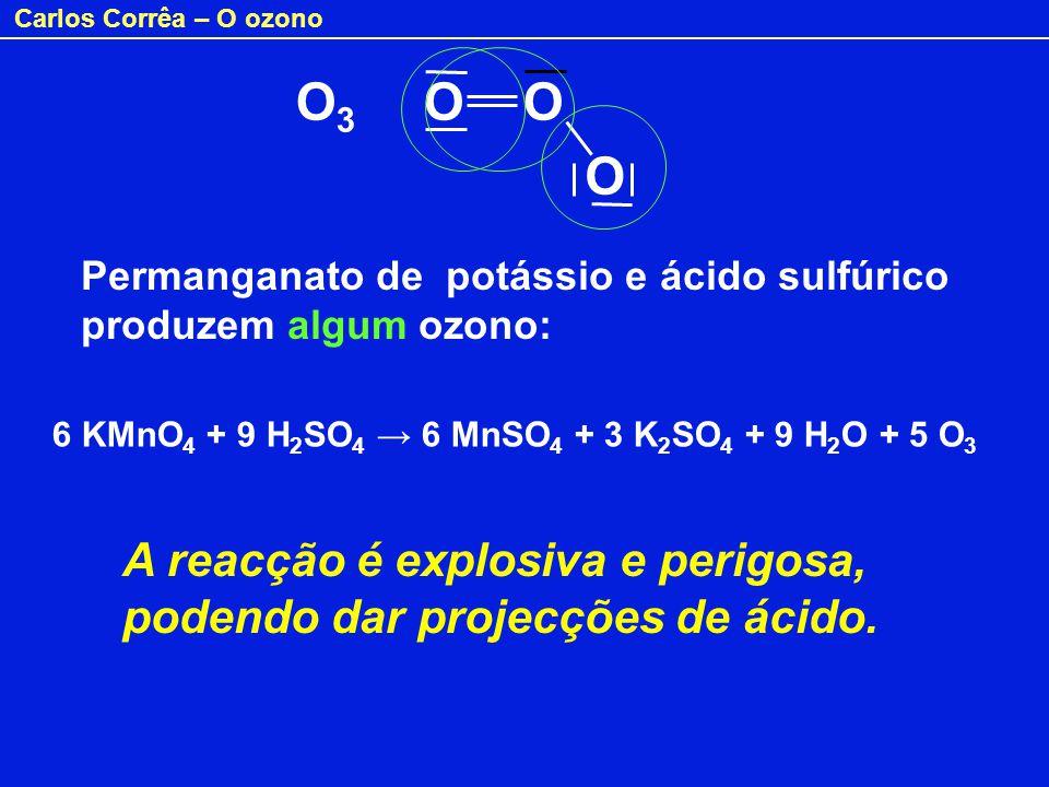 Carlos Corrêa – O ozono O 3 O O O Permanganato de potássio e ácido sulfúrico produzem algum ozono: 6 KMnO 4 + 9 H 2 SO 4 6 MnSO 4 + 3 K 2 SO 4 + 9 H 2